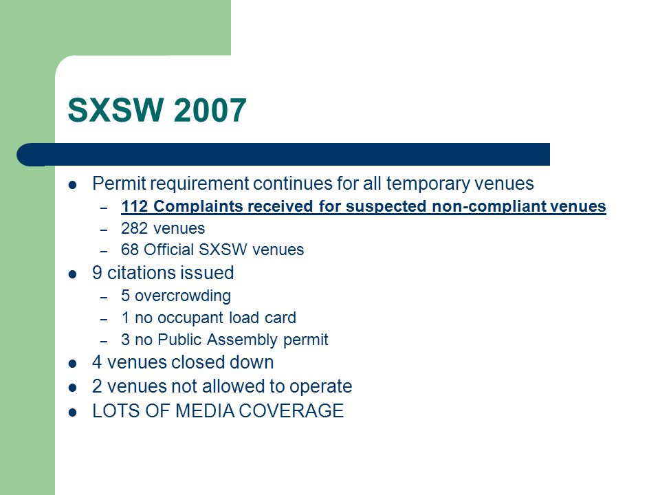 SXSW 2007 Permit requirement continues for all temporary venues – 112 Complaints received for suspected non-compliant venues – 282 venues – 68 Official SXSW venues 9 citations issued – 5 overcrowding – 1 no occupant load card – 3 no Public Assembly permit 4 venues closed down 2 venues not allowed to operate LOTS OF MEDIA COVERAGE