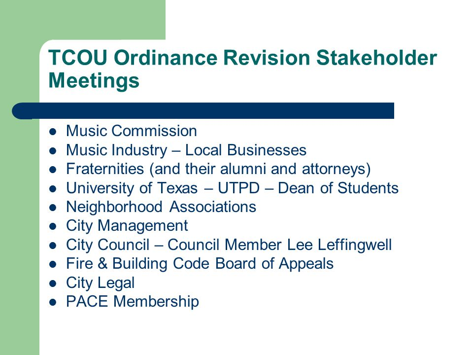 TCOU Ordinance Revision Stakeholder Meetings Music Commission Music Industry – Local Businesses Fraternities (and their alumni and attorneys) University of Texas – UTPD – Dean of Students Neighborhood Associations City Management City Council – Council Member Lee Leffingwell Fire & Building Code Board of Appeals City Legal PACE Membership