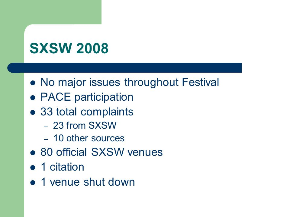 SXSW 2008 No major issues throughout Festival PACE participation 33 total complaints – 23 from SXSW – 10 other sources 80 official SXSW venues 1 citation 1 venue shut down