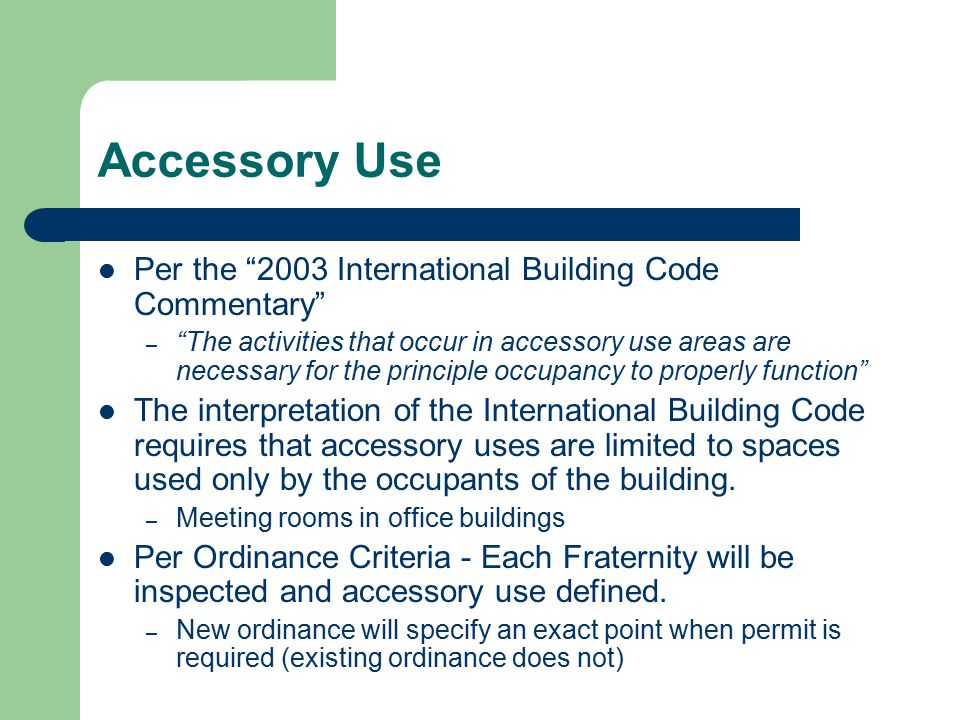 Accessory Use Per the 2003 International Building Code Commentary – The activities that occur in accessory use areas are necessary for the principle occupancy to properly function The interpretation of the International Building Code requires that accessory uses are limited to spaces used only by the occupants of the building.