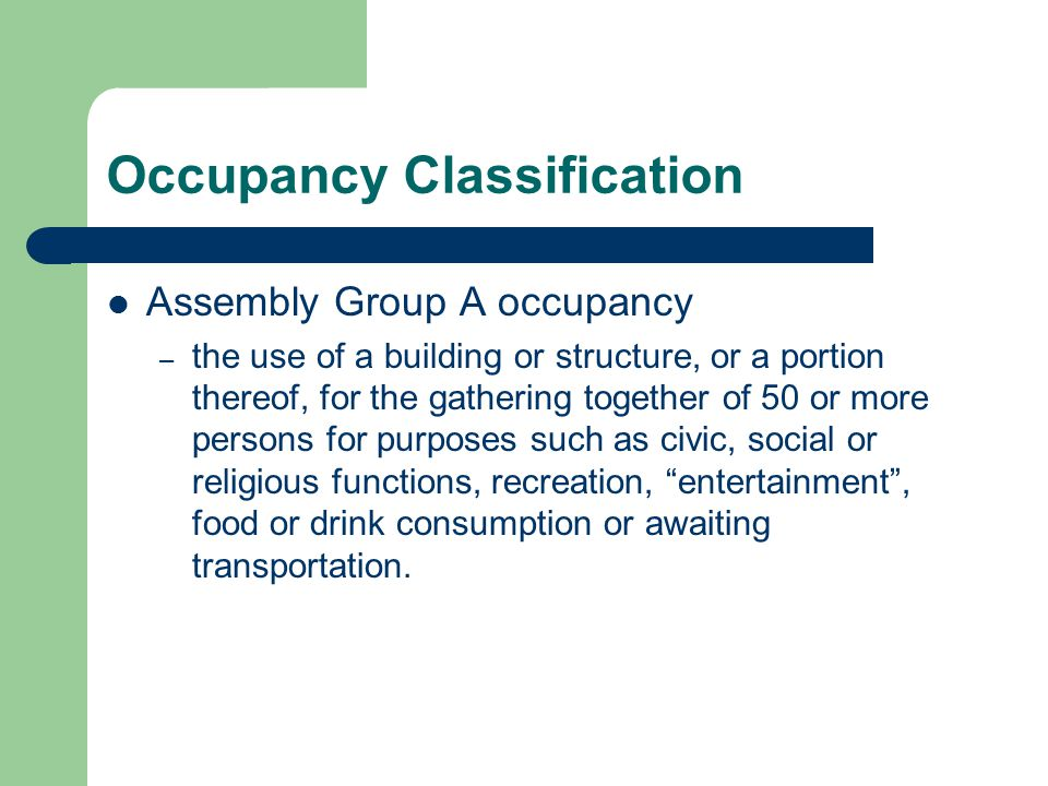 Occupancy Classification Assembly Group A occupancy – the use of a building or structure, or a portion thereof, for the gathering together of 50 or mo