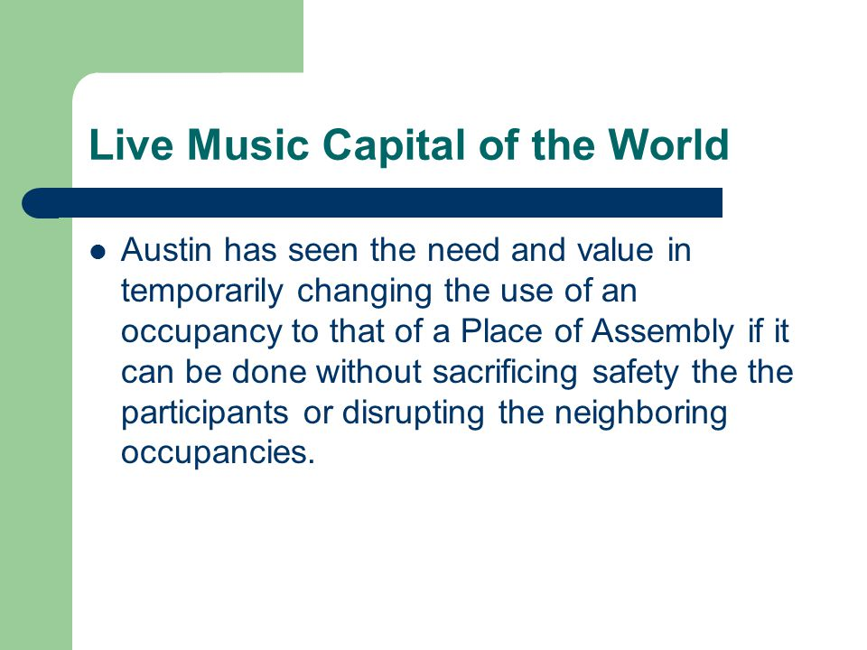 Live Music Capital of the World Austin has seen the need and value in temporarily changing the use of an occupancy to that of a Place of Assembly if it can be done without sacrificing safety the the participants or disrupting the neighboring occupancies.