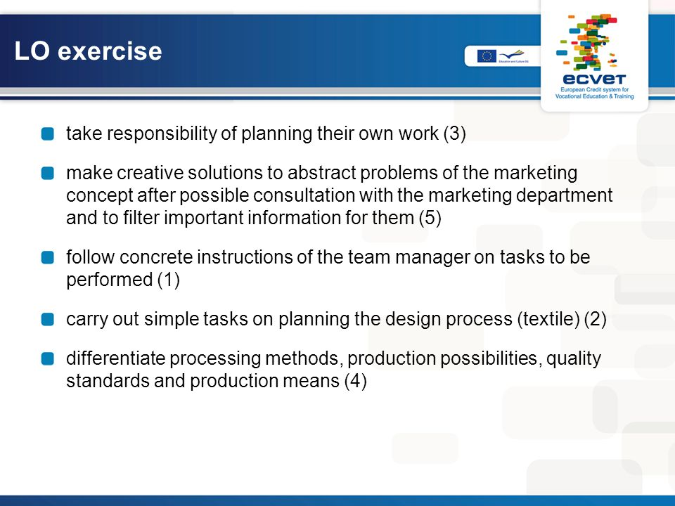 LO exercise take responsibility of planning their own work (3) make creative solutions to abstract problems of the marketing concept after possible consultation with the marketing department and to filter important information for them (5) follow concrete instructions of the team manager on tasks to be performed (1) carry out simple tasks on planning the design process (textile) (2) differentiate processing methods, production possibilities, quality standards and production means (4)