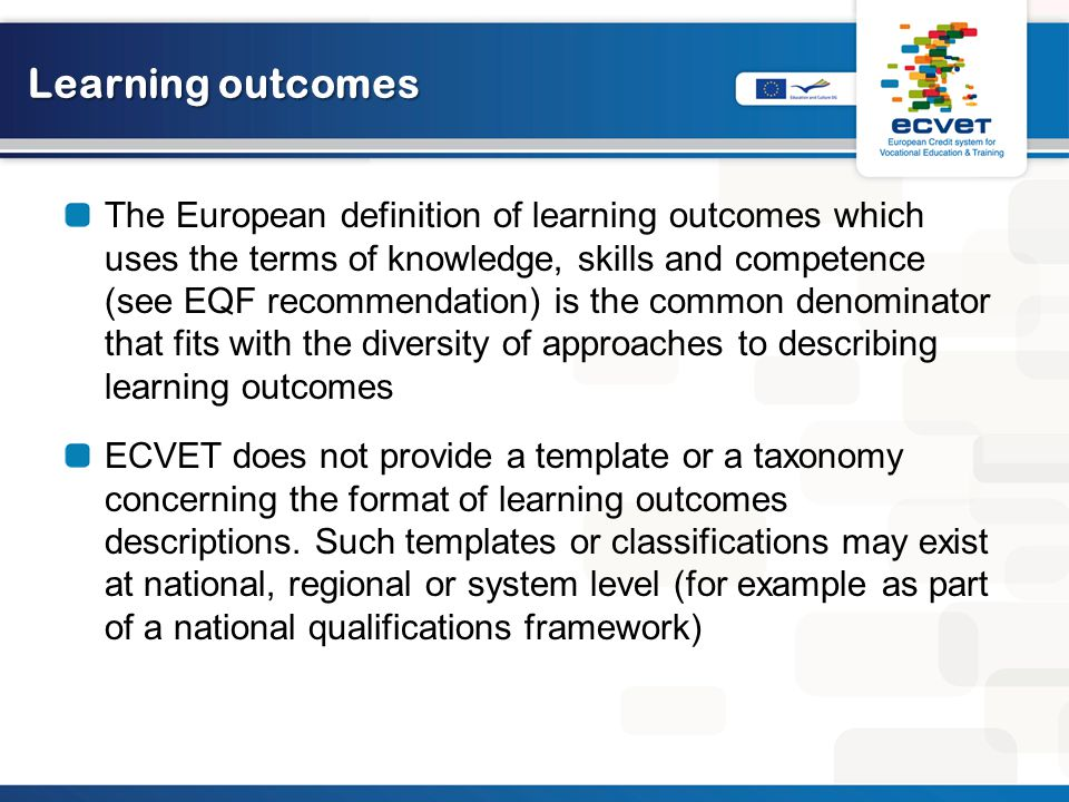 Learning outcomes The European definition of learning outcomes which uses the terms of knowledge, skills and competence (see EQF recommendation) is the common denominator that fits with the diversity of approaches to describing learning outcomes ECVET does not provide a template or a taxonomy concerning the format of learning outcomes descriptions.