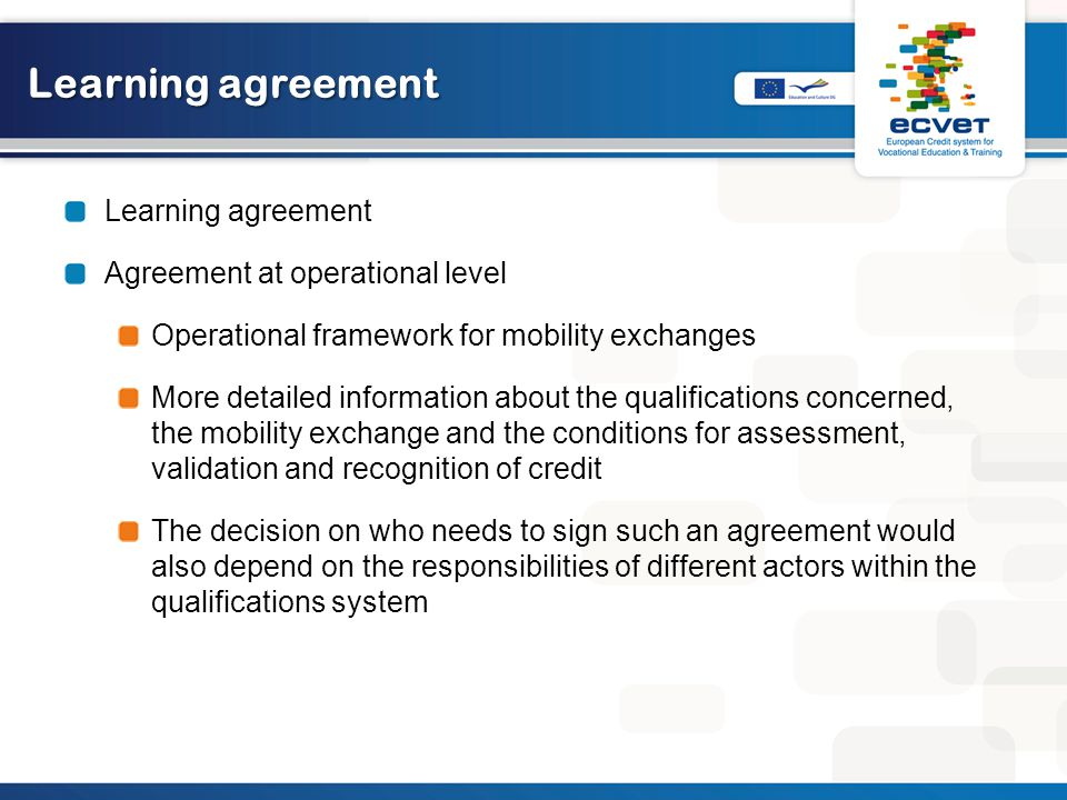 Learning agreement Agreement at operational level Operational framework for mobility exchanges More detailed information about the qualifications concerned, the mobility exchange and the conditions for assessment, validation and recognition of credit The decision on who needs to sign such an agreement would also depend on the responsibilities of different actors within the qualifications system