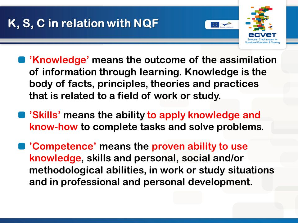 Learning outcomes Increases consistency between the European tools (as they all follow this approach); Linking the occupational and the educational standards used for the definition of qualifications and VET learning processes, and, at a macro level, education and the labour market; Introducing a common language; Clarifying the relationships between different forms and contexts of learning; Raise discussion on the input-based perspective to education, training and qualifications purely based on location, duration and/or teaching methods and call for dialogue on the relevance and quality of qualifications.