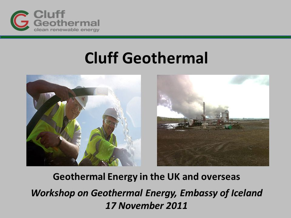 Presentation overview  Introduction: Cluff Geothermal  Our UK projects  The policy background  Geothermal Energy in Africa  Our vision of geothermal energy in the UK