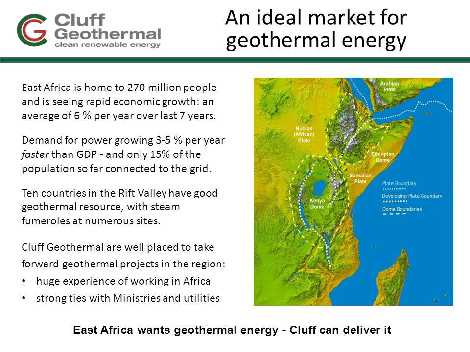 An ideal market for geothermal energy East Africa is home to 270 million people and is seeing rapid economic growth: an average of 6 % per year over last 7 years.