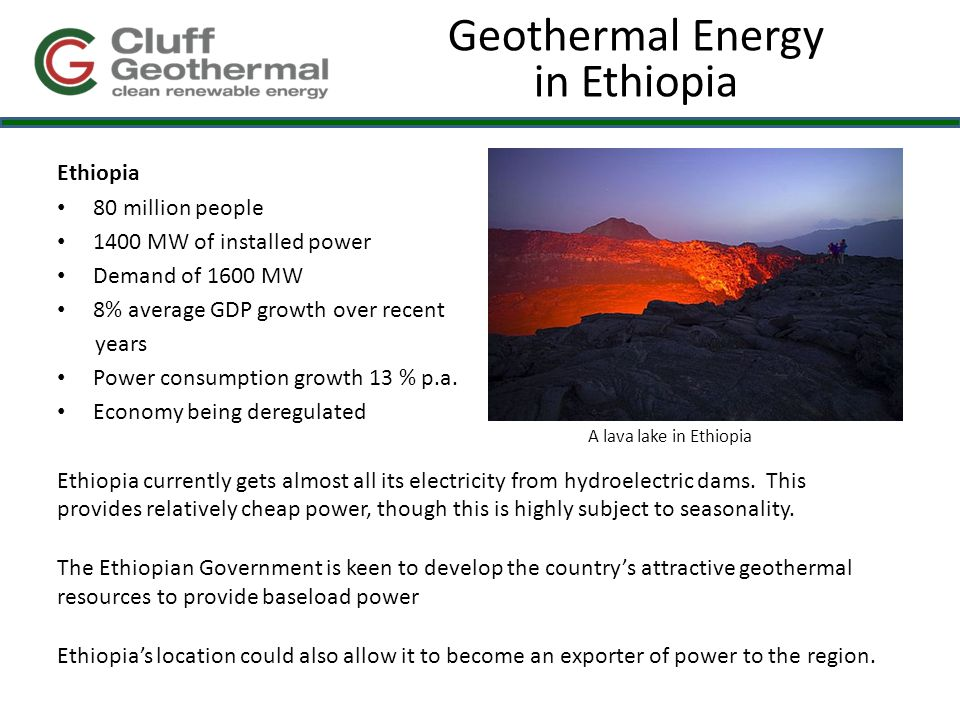 Geothermal Energy in Ethiopia Ethiopia 80 million people 1400 MW of installed power Demand of 1600 MW 8% average GDP growth over recent years Power consumption growth 13 % p.a.