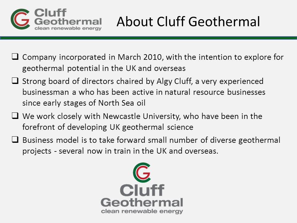 About Cluff Geothermal  Company incorporated in March 2010, with the intention to explore for geothermal potential in the UK and overseas  Strong board of directors chaired by Algy Cluff, a very experienced businessman a who has been active in natural resource businesses since early stages of North Sea oil  We work closely with Newcastle University, who have been in the forefront of developing UK geothermal science  Business model is to take forward small number of diverse geothermal projects - several now in train in the UK and overseas.