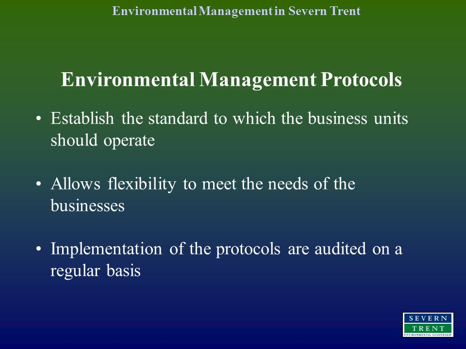 Environmental Management Protocols Establish the standard to which the business units should operate Allows flexibility to meet the needs of the businesses Implementation of the protocols are audited on a regular basis Environmental Management in Severn Trent