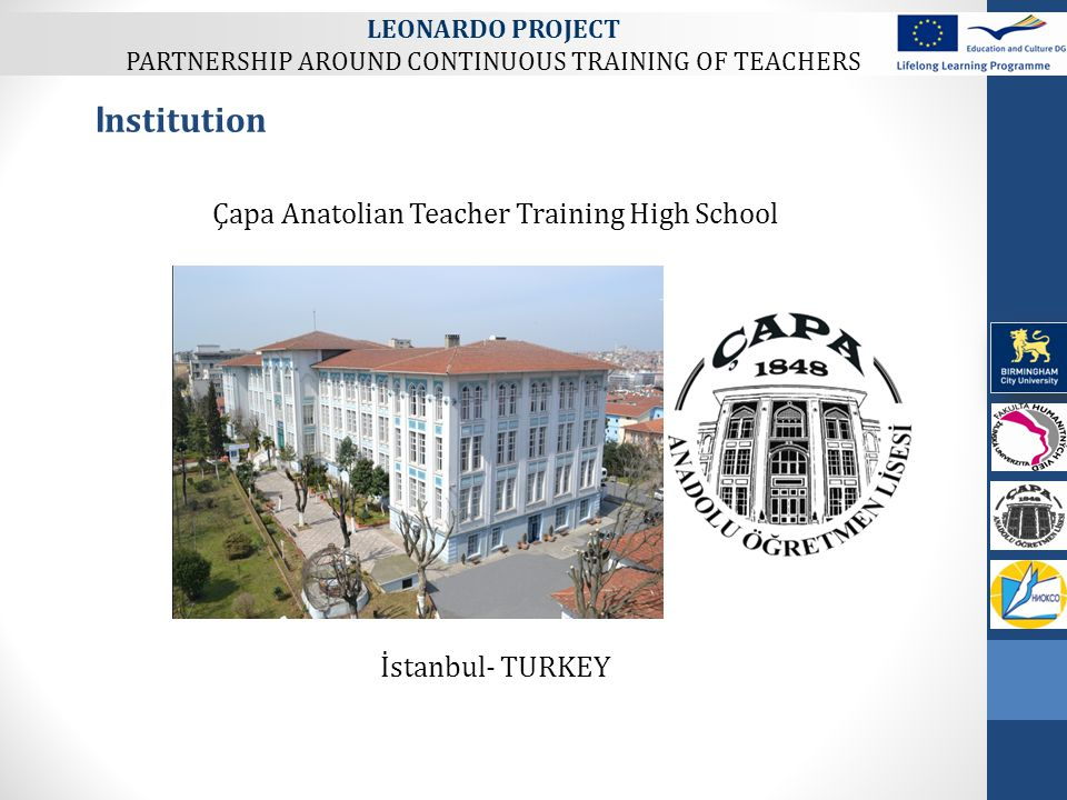 Çapa Anatolian Teacher Training High School İstanbul- TURKEY I nstitution LEONARDO PROJECT PARTNERSHIP AROUND CONTINUOUS TRAINING OF TEACHERS
