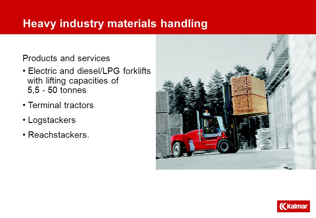 Heavy industry materials handling Products and services Electric and diesel/LPG forklifts with lifting capacities of 5,5 - 50 tonnes Terminal tractors Logstackers Reachstackers.