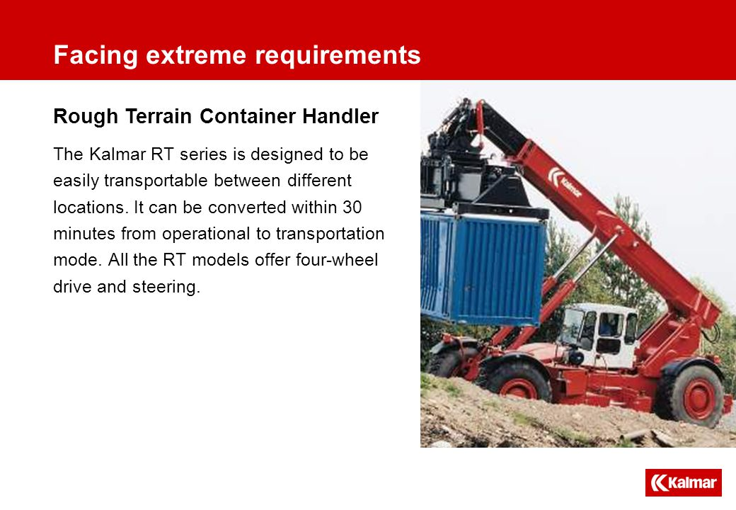 Rough Terrain Container Handler Facing extreme requirements The Kalmar RT series is designed to be easily transportable between different locations.