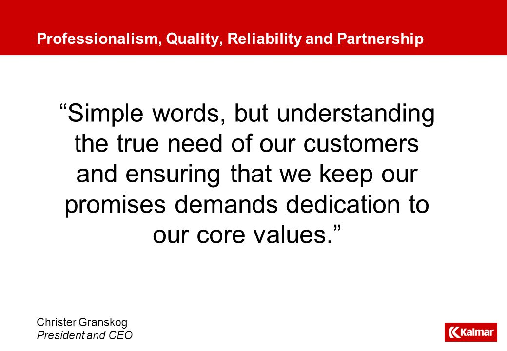 Simple words, but understanding the true need of our customers and ensuring that we keep our promises demands dedication to our core values. Professionalism, Quality, Reliability and Partnership Christer Granskog President and CEO