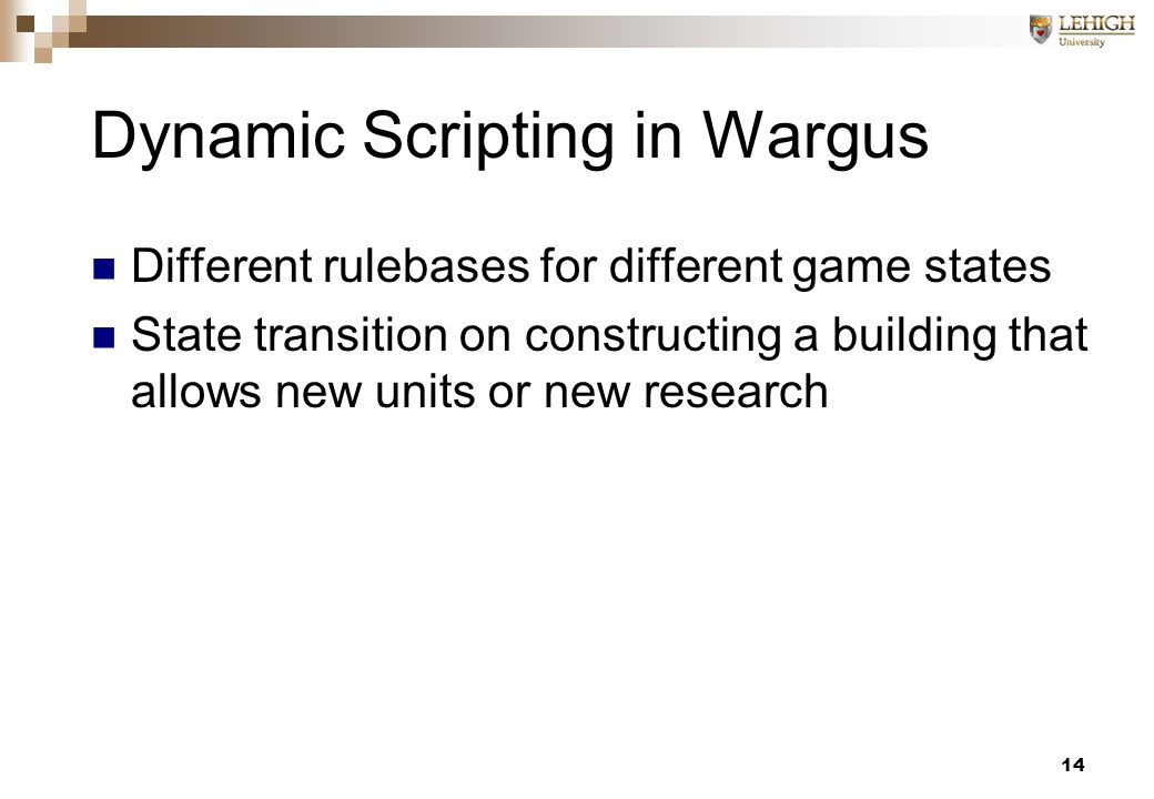 14 Dynamic Scripting in Wargus Different rulebases for different game states State transition on constructing a building that allows new units or new research