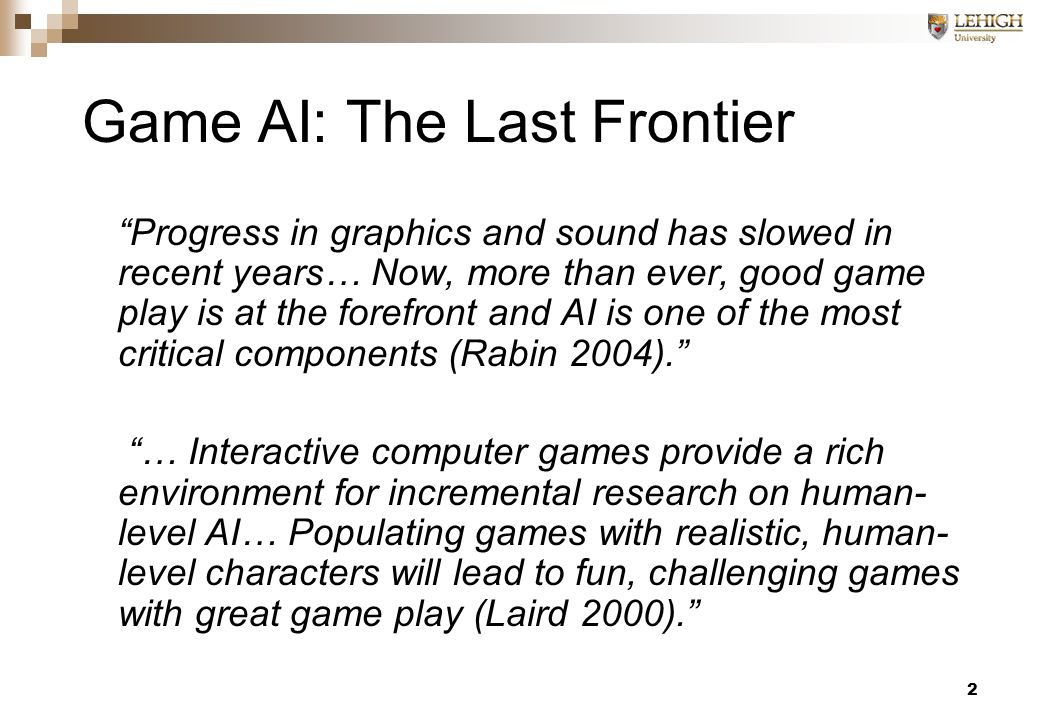 2 Game AI: The Last Frontier Progress in graphics and sound has slowed in recent years… Now, more than ever, good game play is at the forefront and AI is one of the most critical components (Rabin 2004). … Interactive computer games provide a rich environment for incremental research on human- level AI… Populating games with realistic, human- level characters will lead to fun, challenging games with great game play (Laird 2000).