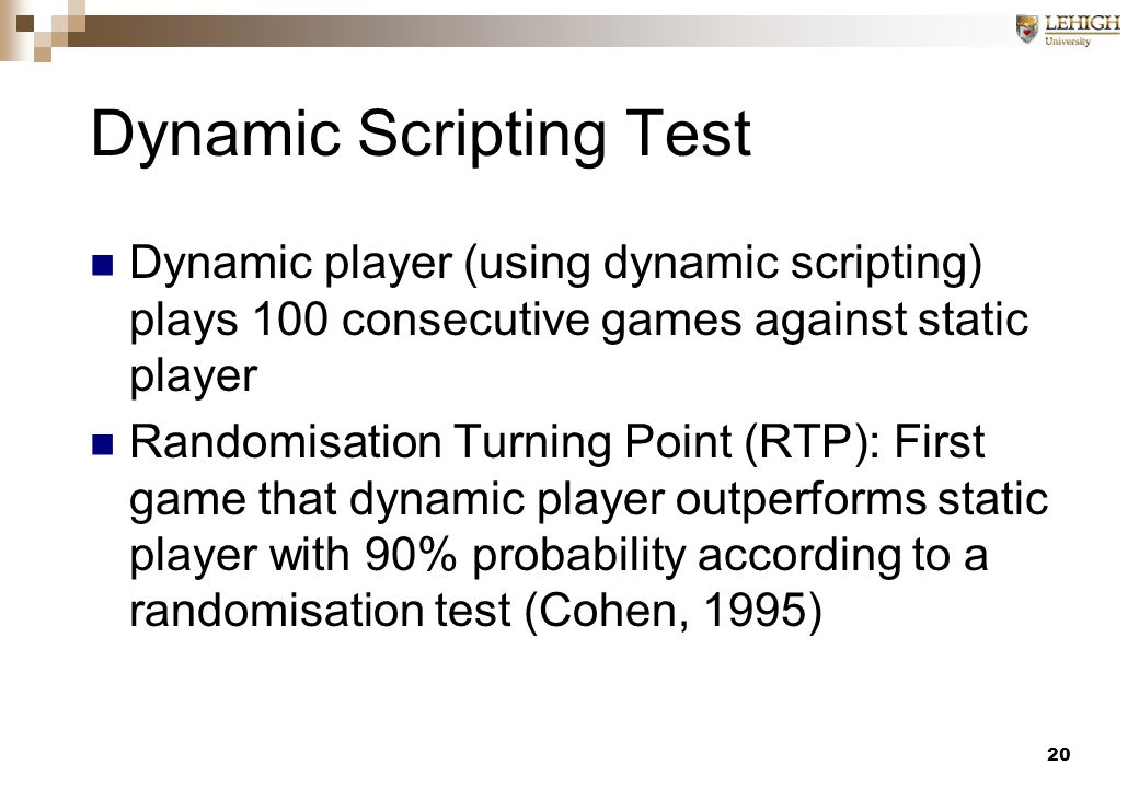 20 Dynamic Scripting Test Dynamic player (using dynamic scripting) plays 100 consecutive games against static player Randomisation Turning Point (RTP): First game that dynamic player outperforms static player with 90% probability according to a randomisation test (Cohen, 1995)