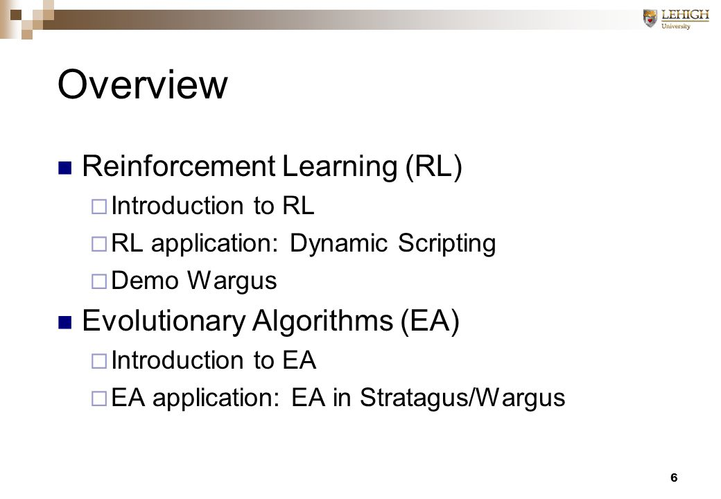 6 Overview Reinforcement Learning (RL)  Introduction to RL  RL application: Dynamic Scripting  Demo Wargus Evolutionary Algorithms (EA)  Introduction to EA  EA application: EA in Stratagus/Wargus