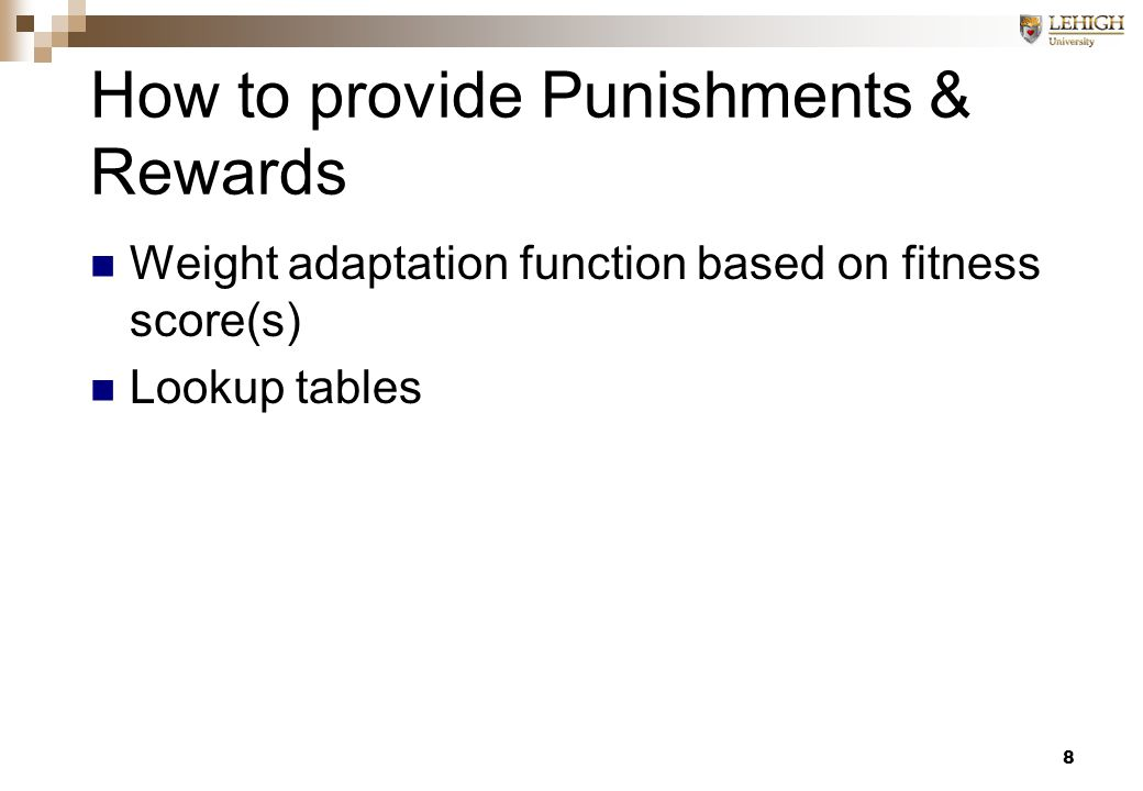 8 How to provide Punishments & Rewards Weight adaptation function based on fitness score(s) Lookup tables
