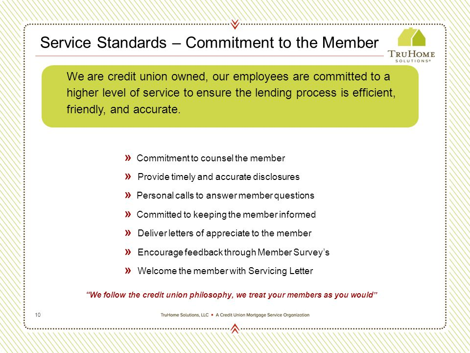 10 Service Standards – Commitment to the Member » Commitment to counsel the member » Provide timely and accurate disclosures » Personal calls to answer member questions » Committed to keeping the member informed » Deliver letters of appreciate to the member » Encourage feedback through Member Survey's » Welcome the member with Servicing Letter We follow the credit union philosophy, we treat your members as you would We are credit union owned, our employees are committed to a higher level of service to ensure the lending process is efficient, friendly, and accurate.