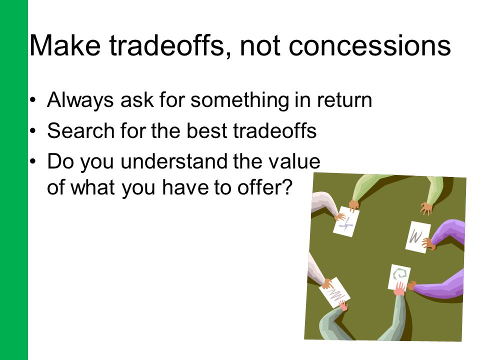 Make tradeoffs, not concessions Always ask for something in return Search for the best tradeoffs Do you understand the value of what you have to offer