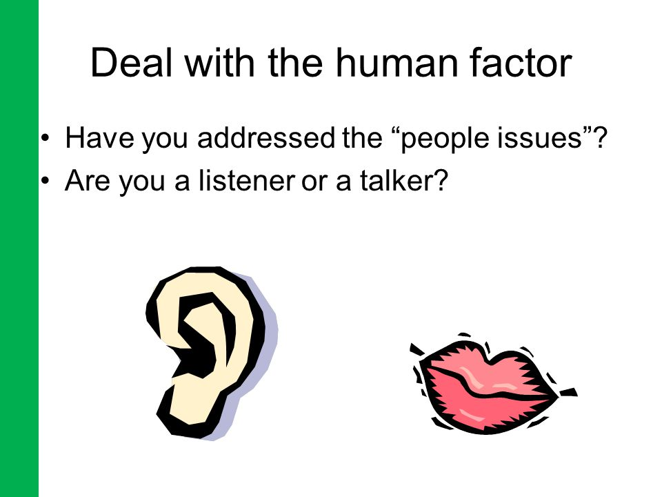 Deal with the human factor Have you addressed the people issues Are you a listener or a talker
