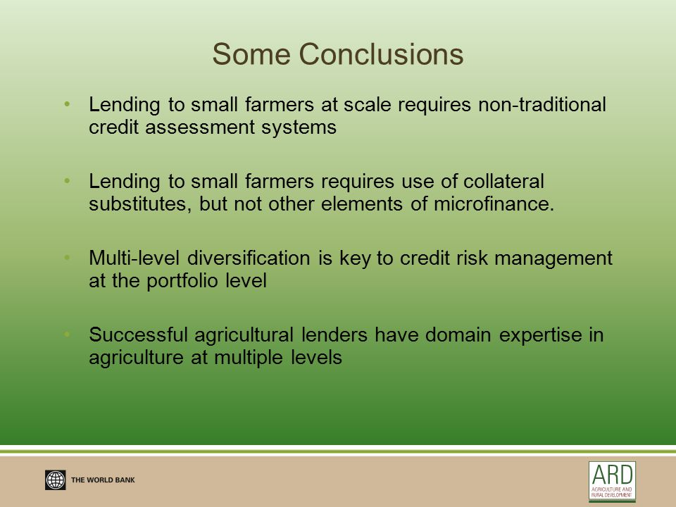 Some Conclusions Lending to small farmers at scale requires non-traditional credit assessment systems Lending to small farmers requires use of collateral substitutes, but not other elements of microfinance.