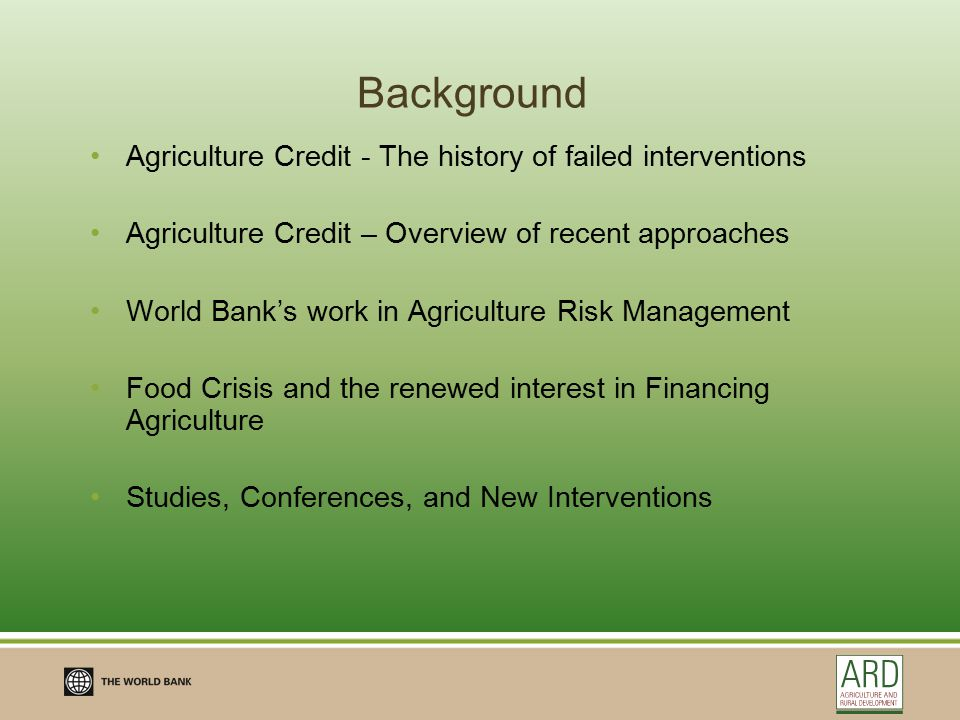Agriculture Credit and a History of Failed Interventions in the 80s and 90s and little activity in most of the 2000s Emphasis on Agriculture Development Banks and large credit lines = low repayments, elite capture, political influence on credit decisions Subsidized interest rates or interest rate caps = banks are unable to recover their costs; if there is reimbursement from the government most often limited funding leads to credit rationing and again to elite capture Loan forgiveness programs = bad credit culture Savings completely neglected = farmers are unable to build up reserves for own risk management purposes One off actions - sustainable access to credit for farmers not a topic Guarantee programs for banks are expensive and often lead to moral hazard and cherry-picking