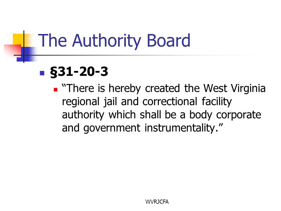 WVRJCFA The Authority Board §31-20-3 There is hereby created the West Virginia regional jail and correctional facility authority which shall be a body corporate and government instrumentality.