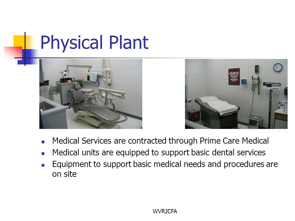 WVRJCFA Physical Plant Medical Services are contracted through Prime Care Medical Medical units are equipped to support basic dental services Equipment to support basic medical needs and procedures are on site