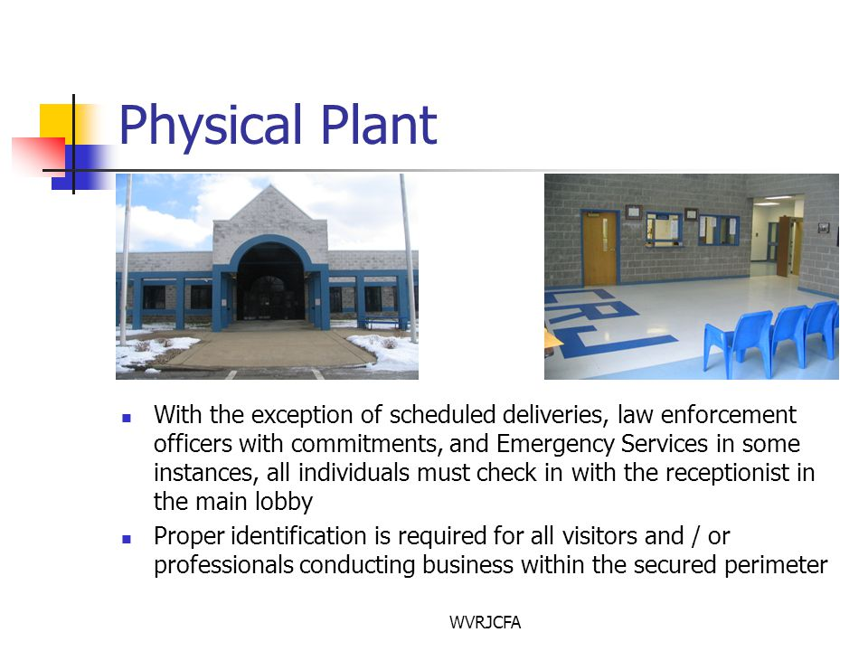 WVRJCFA Physical Plant With the exception of scheduled deliveries, law enforcement officers with commitments, and Emergency Services in some instances, all individuals must check in with the receptionist in the main lobby Proper identification is required for all visitors and / or professionals conducting business within the secured perimeter
