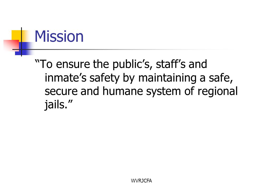 WVRJCFA Mission To ensure the public's, staff's and inmate's safety by maintaining a safe, secure and humane system of regional jails.