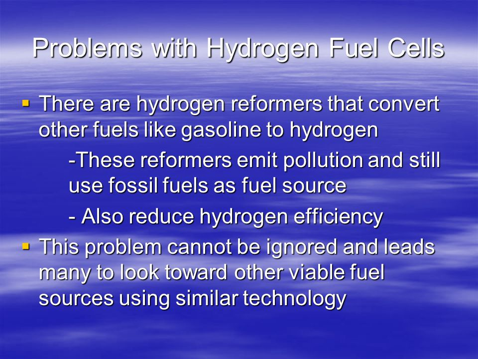 Problems with Hydrogen Fuel Cells  There are hydrogen reformers that convert other fuels like gasoline to hydrogen -These reformers emit pollution and still use fossil fuels as fuel source - Also reduce hydrogen efficiency  This problem cannot be ignored and leads many to look toward other viable fuel sources using similar technology