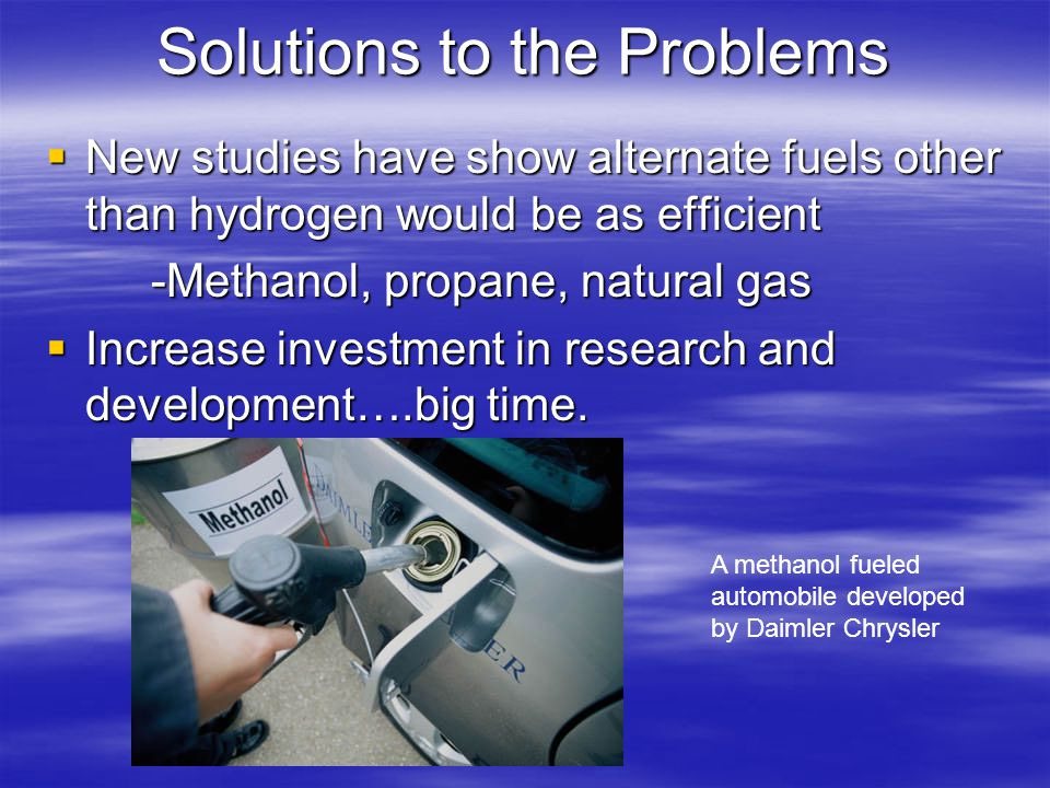 Solutions to the Problems  New studies have show alternate fuels other than hydrogen would be as efficient -Methanol, propane, natural gas  Increase investment in research and development….big time.