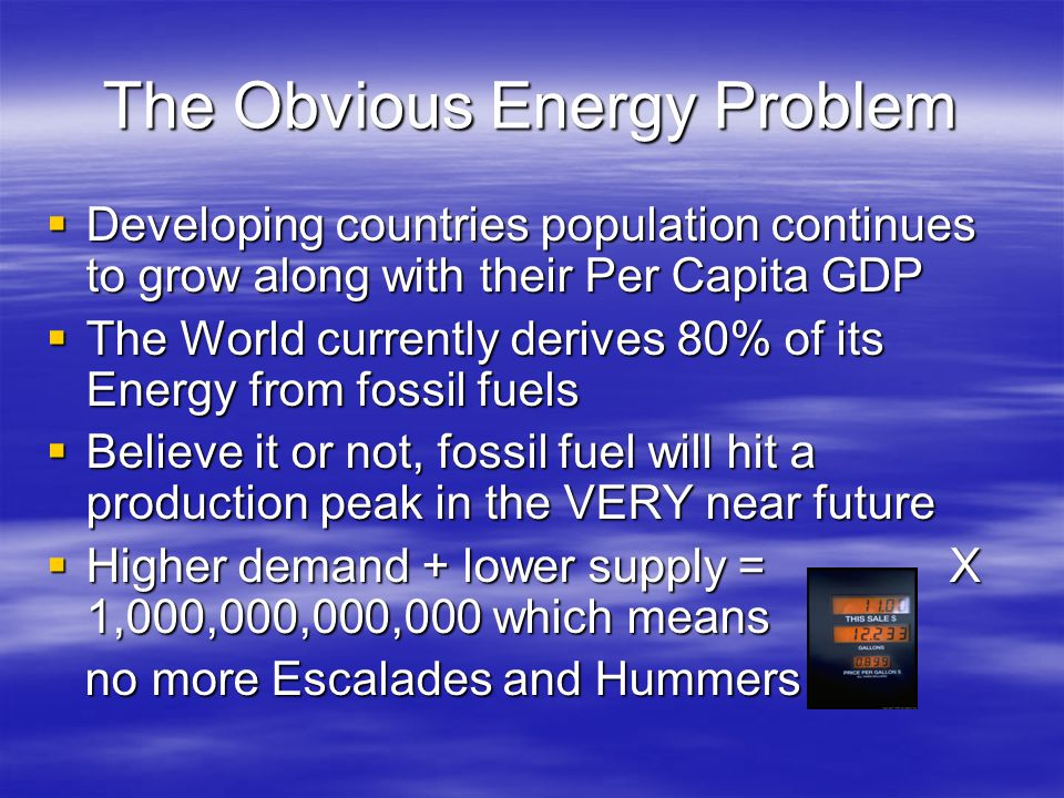 The Obvious Energy Problem  Developing countries population continues to grow along with their Per Capita GDP  The World currently derives 80% of its Energy from fossil fuels  Believe it or not, fossil fuel will hit a production peak in the VERY near future  Higher demand + lower supply = X 1,000,000,000,000 which means no more Escalades and Hummers no more Escalades and Hummers