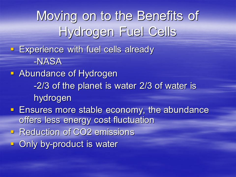 Moving on to the Benefits of Hydrogen Fuel Cells  Experience with fuel cells already -NASA  Abundance of Hydrogen -2/3 of the planet is water 2/3 of water is hydrogen  Ensures more stable economy, the abundance offers less energy cost fluctuation  Reduction of CO2 emissions  Only by-product is water
