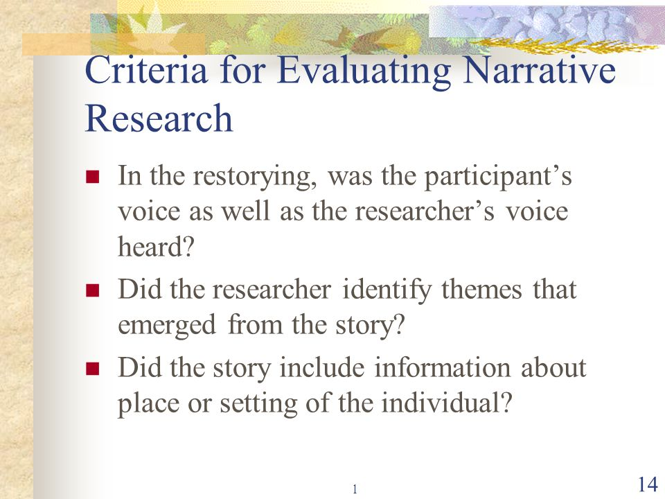 l 14 Criteria for Evaluating Narrative Research In the restorying, was the participant's voice as well as the researcher's voice heard? Did the resear