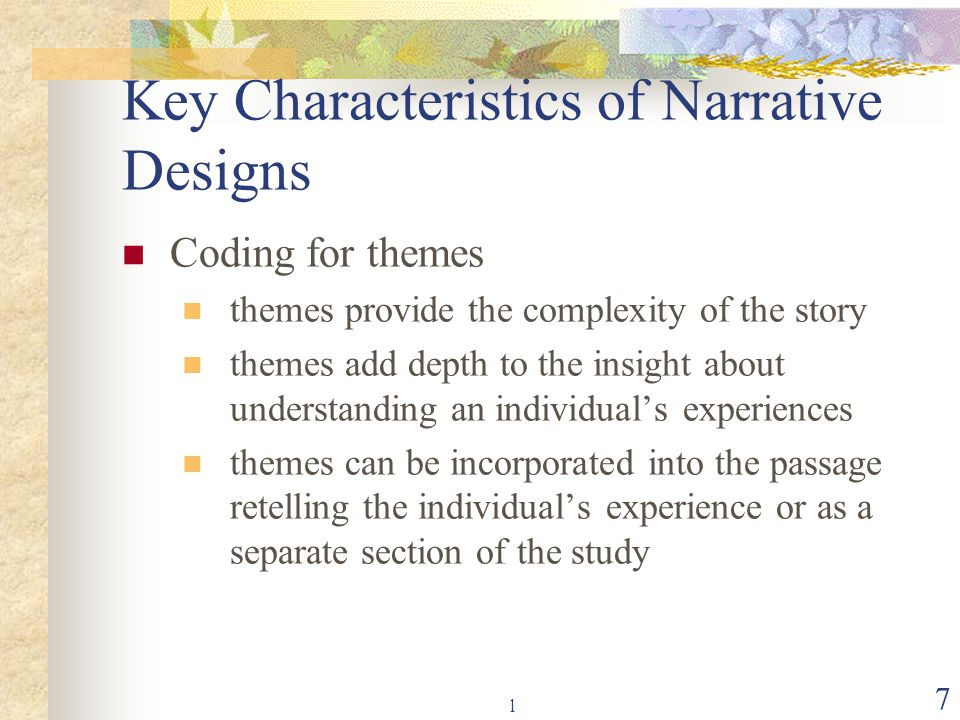 l 7 Key Characteristics of Narrative Designs Coding for themes themes provide the complexity of the story themes add depth to the insight about unders
