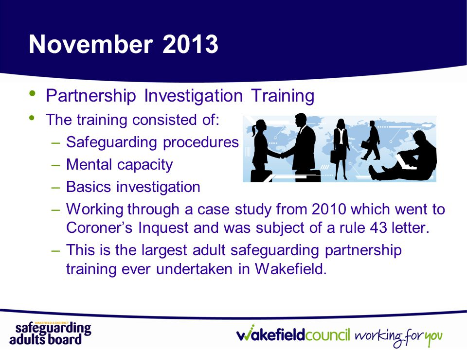 November 2013 Partnership Investigation Training The training consisted of: –Safeguarding procedures –Mental capacity –Basics investigation –Working through a case study from 2010 which went to Coroner's Inquest and was subject of a rule 43 letter.
