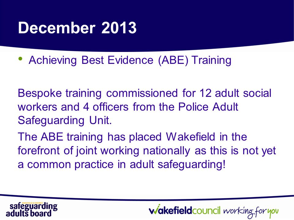 December 2013 Achieving Best Evidence (ABE) Training Bespoke training commissioned for 12 adult social workers and 4 officers from the Police Adult Safeguarding Unit.