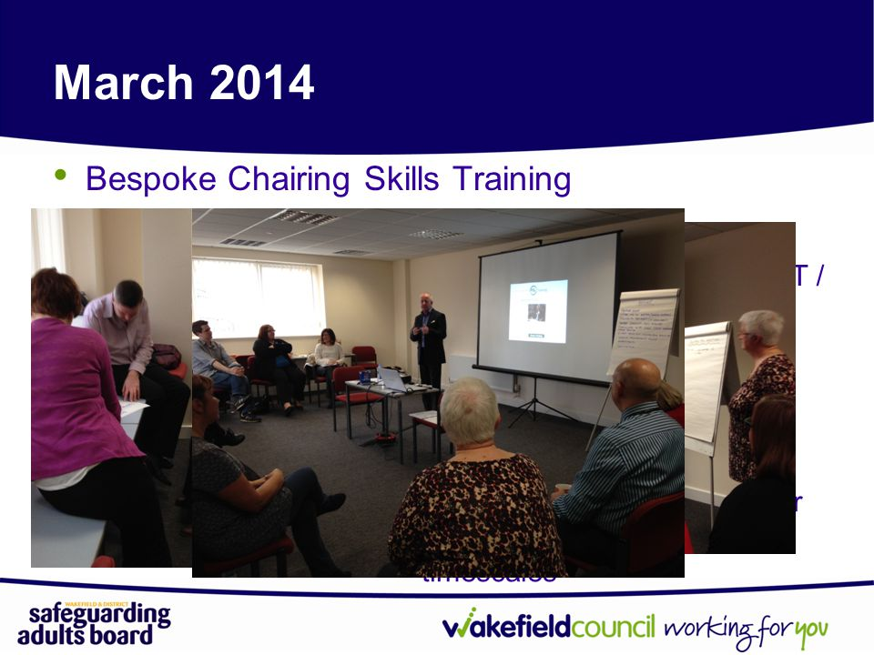 March 2014 Bespoke Chairing Skills Training All team managers who chair safeguarding meetings Admin support staff from WMDC / MYHT / SWYPFT New minutes protocol developed All aimed at achieving greater consistency and meeting timescales
