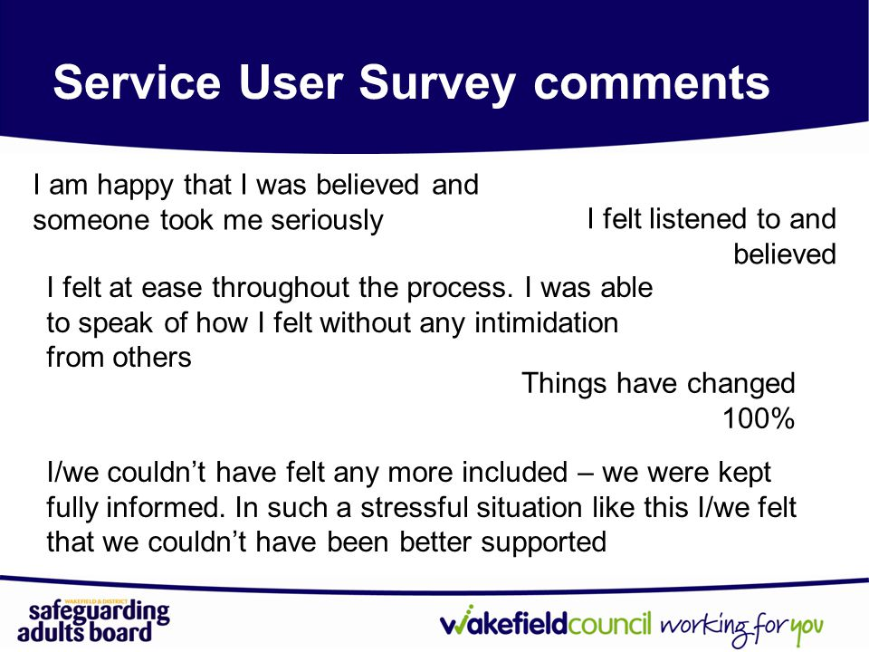 Service User Survey comments I am happy that I was believed and someone took me seriously I felt listened to and believed I/we couldn't have felt any more included – we were kept fully informed.