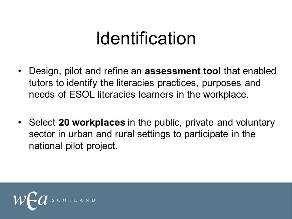 Identification Design, pilot and refine an assessment tool that enabled tutors to identify the literacies practices, purposes and needs of ESOL literacies learners in the workplace.