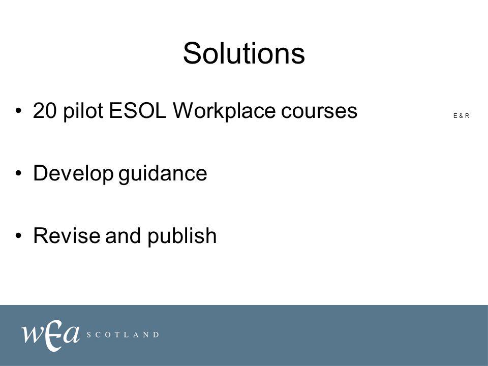Solutions 20 pilot ESOL Workplace courses E & R Develop guidance Revise and publish