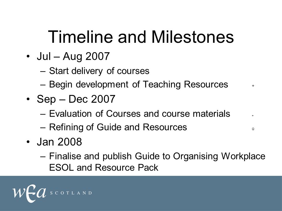 Timeline and Milestones Jul – Aug 2007 –Start delivery of courses –Begin development of Teaching Resources + Sep – Dec 2007 –Evaluation of Courses and
