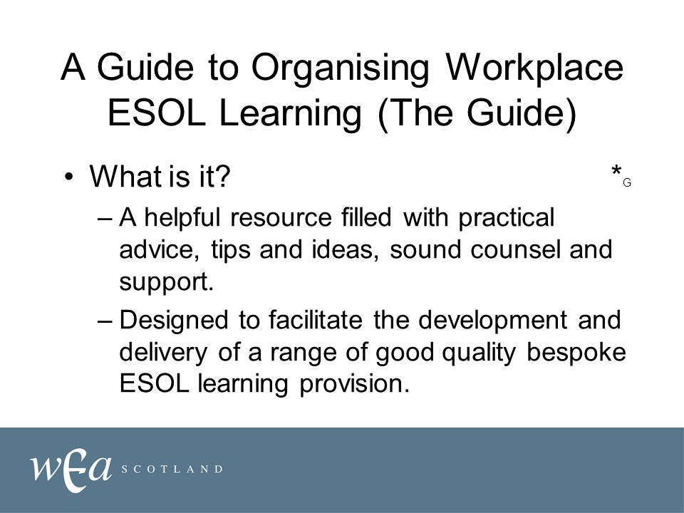 A Guide to Organising Workplace ESOL Learning (The Guide) What is it * G –A helpful resource filled with practical advice, tips and ideas, sound counsel and support.