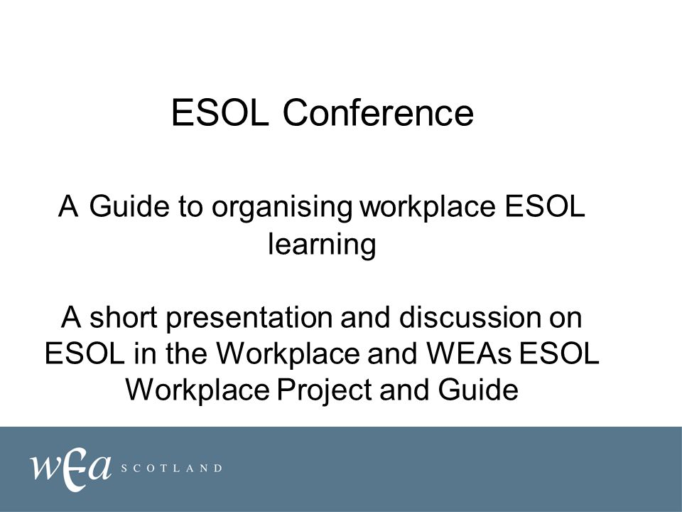 ESOL Conference A Guide to organising workplace ESOL learning A short presentation and discussion on ESOL in the Workplace and WEAs ESOL Workplace Project and Guide