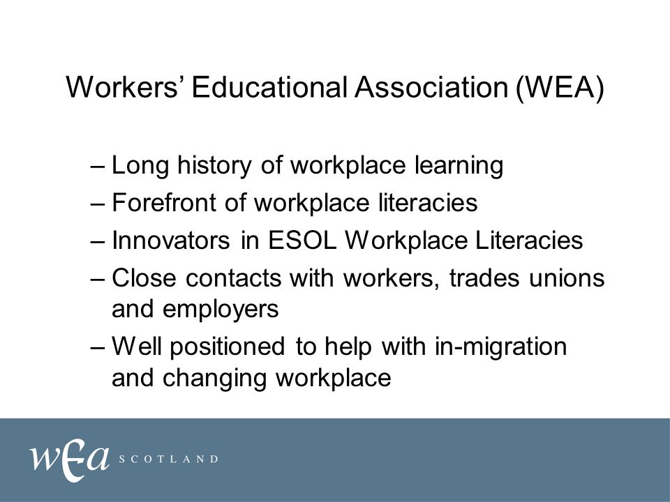 Workers' Educational Association (WEA) –Long history of workplace learning –Forefront of workplace literacies –Innovators in ESOL Workplace Literacies –Close contacts with workers, trades unions and employers –Well positioned to help with in-migration and changing workplace