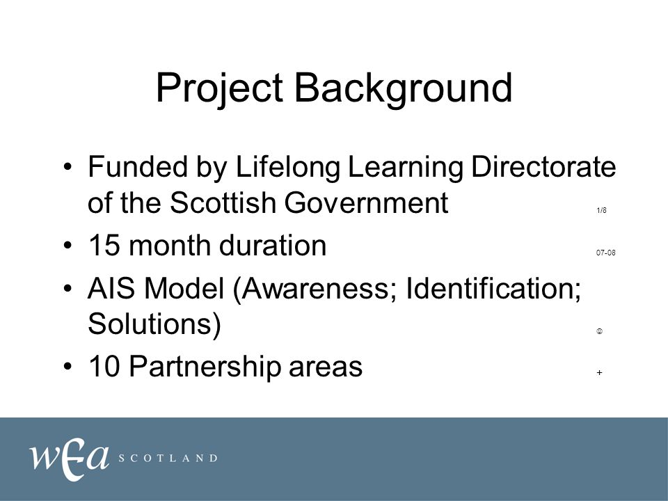 Project Background Funded by Lifelong Learning Directorate of the Scottish Government 1/8 15 month duration 07-08 AIS Model (Awareness; Identification; Solutions) 10 Partnership areas +